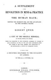 A Supplement to the Revolution in Mind & Practice of the Human Race: Shewing the Necessity For, and the Advantages of this Universal Change : Also, a Copy of the Original Memorial (in English, French, and German) which was Presented to the Sovereigns Assembled in Congress at Aix-la Chapelle in 1818 ... from the Author of this Work, Shewing the Correctness of His Anticipations, as Proved by Subsequent Events : to which is Added, a Discourse Delivered to the Socialists of London on the 25th of October, 1849