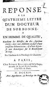 Reponse a la quatrieme lettre d'un docteur de Sorbonne, a un homme de qualite, touchant les heresies du dix-septieme siecle: avec une addition au sujet d'une troisieme denonciation: & d'une reponse aux remarques sur le mandement de Gap. Par l'Autheur de la Theologie de Chaalons