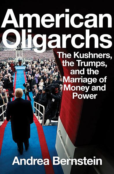 Download American Oligarchs  The Kushners  the Trumps  and the Marriage of Money and Power Book