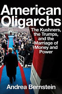 American Oligarchs  The Kushners  the Trumps  and the Marriage of Money and Power