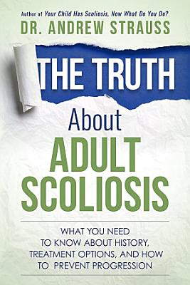 The Truth About Adult Scoliosis  What You Need to Know About History  Treatment Options  and How to Prevent Progression