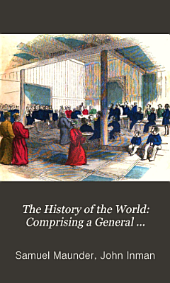 The History of the World  Comprising a General History  Both Ancient and Modern  of All the Principal Nations of the Globe  Their Rise  Progress  and Present Condition PDF