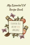 My Essential Oil Recipe Book   Essential Oils Are My Love Language PDF