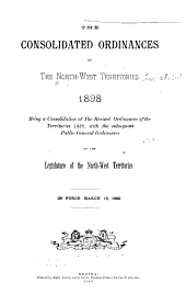 The Consolidated Ordinances of the Northwest Territories, 1898: Being a Consolidation of the Revised Ordinances of the Territories, 1888, with the Subsequent Public General Ordinances of the Legislature of the North-west Territories. In Force March 15, 1899