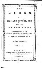 The Works of Richard Savage, Esq. ...: With an Account of the Life and Writings of the Author, Volume 1