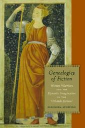 Genealogies of Fiction: Women Warriors and the Dynastic Imagination in the Orlando Furioso