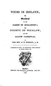 Tours in Ireland: Or, Guides to the Lakes of Killarney, the County of Wicklow and the Giants Causeway, Volumes 1-3