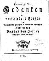 Unparteyische Gedanken über verschiedene Fragen bey Gelegenheit der Succeßion in die von dem verstorbenen Kuhrfürsten Maximilian Joseph ruckgelassene Länder und Güter
