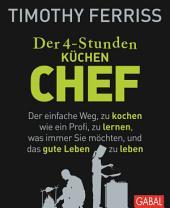 Der 4-Stunden-(Küchen-)Chef: Der einfache Weg, zu kochen wie ein Profi, zu lernen, was immer Sie möchten, und das gute Leben zu leben