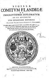 SIGILLA COMITVM FLANDRIAE ET INSCRIPTIONES DIPLOMATVM AB IIS EDITORVM, CVM EXPOSITIONE HISTORICA