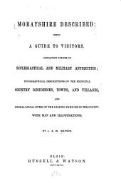 Morayshire Described: Being a Guide to Visitors, Containing Notices of Ecclesiastical and Military Antiquities : Topographical Descriptions of the Principal Country Residences, Towns, and Villages and Genealogical Notes of the Leading Families in the County, with Map and Illustrations