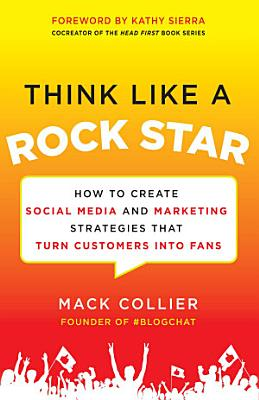 Think Like a Rock Star  How to Create Social Media and Marketing Strategies that Turn Customers into Fans  with a foreword by Kathy Sierra