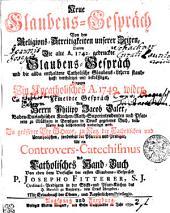 Neue Glaubens-Gespräch Von den Religions-Streitigkeiten unserer Zeiten, Darinn Die alte A. 1742. gedruckte Glaubens-Gespräch und die allda enthaltene Catholische Glaubens-Lehren standhafft verthätiget und bekräfftiget