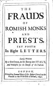 The Frauds of Romish Monks and Priests: Set Forth in Eight Letters. Lately Written by a Gentleman, in His Journey Into Italy; and Publish'd for the Benefit of the Publick