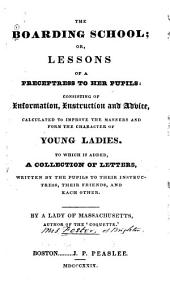 The Boarding School: Or, Lessons of a Preceptress to Her Pupils; Consisting of Information, Instruction, and Advice, Calculated to Improve the Manners, and Form the Character of Young Ladies. To which is Added, a Collection of Letters, Written by the Pupils, to Their Instructress, Their Friends, and Each Other