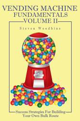 Vending Machine Fundamentals Volume Ii Success Strategies For Building Your Own Bulk Route Book PDF