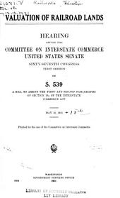 Valuation of Railroad Lands: Hearings Before the Committee on Interstate Commerce, United States Senate, Sixty-seventh Congress, First Session, on S. 539, a Bill to Amend the First and Second Paragraphs of Section 19A of the Interstate Commerce Act. June 10 and 11, 1921