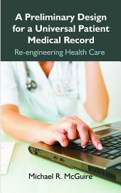 A Preliminary Design for a Universal Patient Medical Record: Re-Engineering Health Care