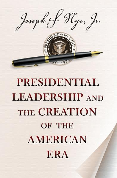 Download Presidential Leadership and the Creation of the American Era Book