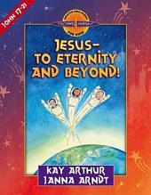 Jesus--to Eternity and Beyond!: John 17-21