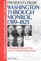 Presidents from Washington Through Monroe, 1789-1825: Debating the Issues in Pro and Con Primary Documents