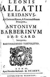 Leonis Allatii Eridanus, ad eminentissimum, & reuerendissimum principem Antonium Barberinum S.R.E. card. Interprete Bartholomaeo Tortoletto