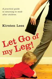 Let Go of My Leg: A Practical Guide to Returning to Work After Children