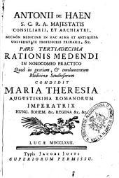 Antonii de Haen ... Ratio medendi, in nosocomio practico, quod in gratiam, & emolumentum medicina studiosorum, condidit Maria Theresia ... imperatrix ..: Pars tertiadecima .., Volume 13