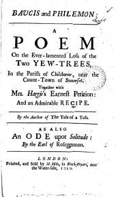Baucis and Philemon:: A Poem on the Ever-lamented Loss of the Two Yew-trees, in the Parish of Chilthorne, Near the Count-town [sic] of Somerset. Together with Mrs. Harris's Earnest Petition: and An Admirable Recipe