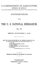 List of Plants Collected by Dr. Edward Palmer in 1888 in Southern California ; List of Plants Collected by Dr. Edward Palmer in 1889 at 1. Lagoon Head, 2. Cedros Island, 3. San Benito Island, 4. Guadalupe Island, 5. Head of the Gulf of California