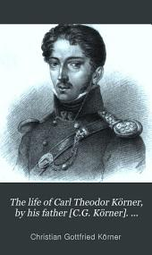 The life of Carl Theodor Körner, by his father [C.G. Körner]. With selections from his poems, tales and dramas. Tr. by G.F. Richardson
