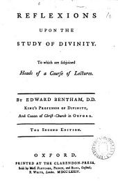 Reflexions Upon the Study of Divinity: To which are Subjoined Heads of a Course of Lectures. By Edward Bentham, ...