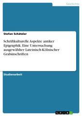 Schriftkulturelle Aspekte antiker Epigraphik. Eine Untersuchung ausgewählter Lateinisch-Kölnischer Grabinschriften