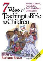 7 Ways of Teaching the Bible to Children: Includes 25 Lessons, Plus Activities That Satisfy Different Learning Styles