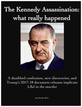 The Kennedy Assassination: what really happened: A deathbed confession, new discoveries, and Trump's 2017-18 document releases implicate LBJ in the murder