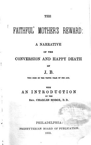 The Faithful Mother s Reward  a Narrative of the Conversion and Happy Death of J  B   Etc