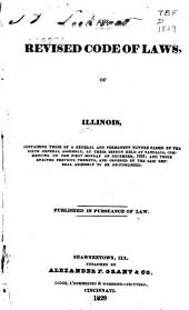 The revised code of laws of Illinois: containing those of a general and permanent nature passed by the sixth General Assembly, at their session held at Vandalia, commencing on the first Monday of December, 1828; and those enacted previous thereto, and ordered by the said General Assembly to be re-publised : published in pursuance of law