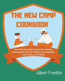 The New Camp Cookbook  The Ultimate Guide for Gourmet Outdoor Cooking with Cast Iron Skillets Over Campfires with Family and Friends
