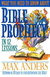 What You Need to Know About Bible Prophecy in 12 Lessons: The What You Need to Know Study Guide Series