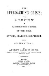 The Approaching Crisis: Being a Review of Dr. Bushnell's Course of Lectures on the Bible, Nature, Religion, Skepticism, and the Supernatural