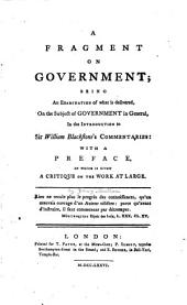 A Fragment on Government: Being an Examination of what is Delivered, on the Subject of Government in General, in the Introduction to Sir William Blackstone's Commentaries: with a Preface, in which is Given a Critique on the Work at Large