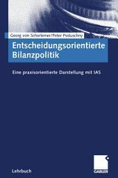 Entscheidungsorientierte Bilanzpolitik: Eine praxisorientierte Darstellung mit IAS