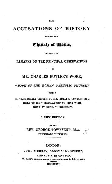 The Accusations of History against the Church of Rome examined  in Remarks on many of the principal observations in the work of C  Butler  entitled the  Book of the Roman Catholic Church   PDF