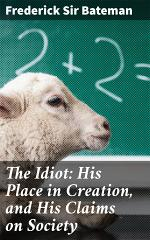 The Idiot: His Place in Creation, and His Claims on Society