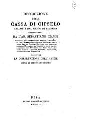 Descrizione della cassa di Cipselo tradotta dal greco di Pausania ed illustrata da l'ab. Sebastiano Ciampi professore di lettere greche ... S'aggiunge la dissertazione dell'Heyne sopra lo stesso argomento