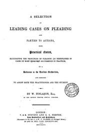 A Selection of Leading Cases on Pleading and Parties to Actions: With Practical Notes Elucidating the Principles of Pleading (as Exemplified in Cases of Most Frequent Occurrence in Practice) by a Reference to the Earliest Authorities : and Designed to Assist Both the Practitioner and the Student