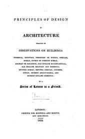 Principles of design in architecture traced in observations on buildings: primeval, Egyptian, Phenician or Syrian, Grecian, Roman, Gothic or corrupt Roman, Arabian or Saracenic, old English ecclesiatical, old English military and domestic, revived Roman, revived Grecian, Chinese, Indian, modern Anglo-Gothic, and modern English domestic : in a series of letters to a friend