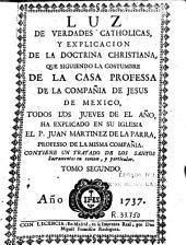 Luz de verdades catholicas y explicacion de la doctrina christiana: Que siguiendo la costumbre de la casa professa de la Compañia de Jesus de Mexico