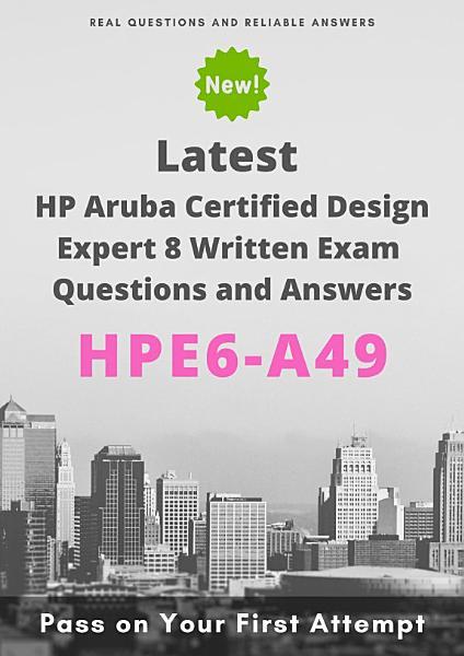 Latest HPE6-A49 HP Aruba Certified Design Expert 8 Written Exam Questions & Answers Pdf Book
