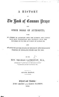 A history of the Book of Common Prayer and other books of authority  with     an account of the state of religion and of religious parties in England  from 1640 to 1660 PDF